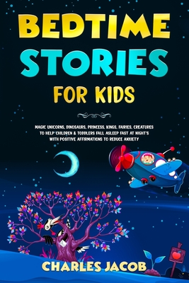 Bedtime Stories for Kids: Magic Unicorns, Dinosaurs, Princess, Kings, Fairies, Creatures to Help Children & Toddlers Fall Asleep Fast at Night's Cover Image