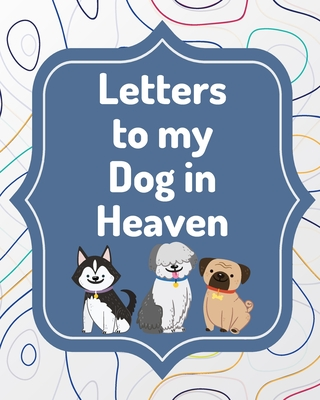 Letters To My Dog In Heaven: Pet Loss Grief - Heartfelt Loss - Bereavement Gift - Best Friend - Poochie Cover Image