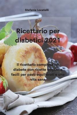 Ricettario per diabetici 2021: Il ricettario completo sul diabete con ricette smplici e facili per pasti equilibrati e una vita sana Cover Image