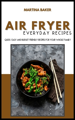 Air Fryer Everyday Recipes: 50+ Quick, Easy And Budget-Friendly Recipes For Your Whole Family Cover Image