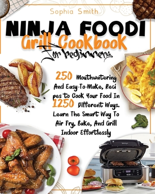 Ninja Foodi Grill Cookbook for Beginners: 250 Mouthwatering And Easy-To-Make, Recipes to Cook Your Food In 1250 Different Ways. Learn The Smart Way To Cover Image