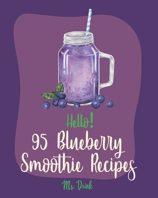 Hello! 95 Blueberry Smoothie Recipes: Best Blueberry Smoothie Cookbook Ever For Beginners [Superfood Smoothie Cookbook, Vegetable And Fruit Smoothie R Cover Image