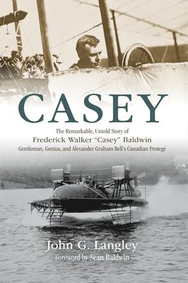 Casey: The Remarkable, Untold Story of Frederick Walker Casey Baldwin: Gentleman, Genius, and Alexander Graham Bell's Protégé cover