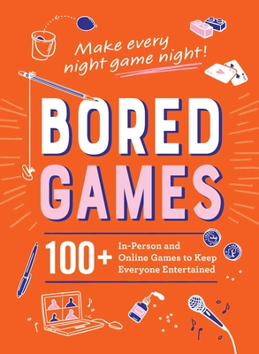 Bored Games: 100+ In-Person and Online Games to Keep Everyone Entertained Cover Image