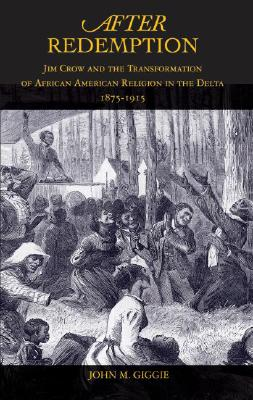 After Redemption: Jim Crow and the Transformation of African American Religion in the Delta, 1875-1915 Cover Image