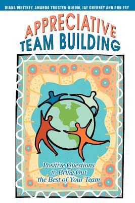 Appreciative Team Building: Positive Questions to Bring Out the Best of Your Team Cover Image