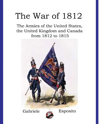 Armies of The War of 1812: The Armies of the United States, United Kingdom and Canada from 1812 - 1815 Cover Image