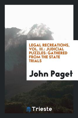 Legal Recreations, Vol. III.: Judicial Puzzles: Gathered from the State Trials Cover Image