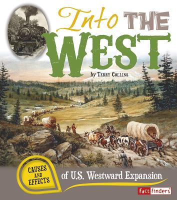 Into the West: Causes and Effects of U.S. Westward Expansion (Fact Finders: Cause and Effect) Cover Image