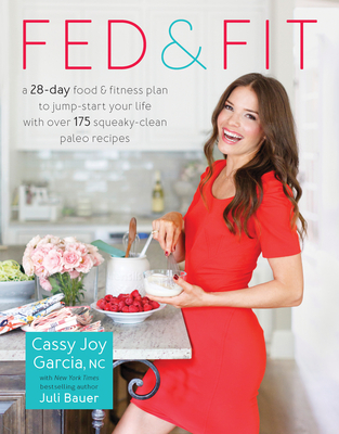Fed & Fit: A 28 Day Food & Fitness Plan to Jump-Start Your Life with Over 175 Squeaky-Clean Paleo Recipes Cover Image