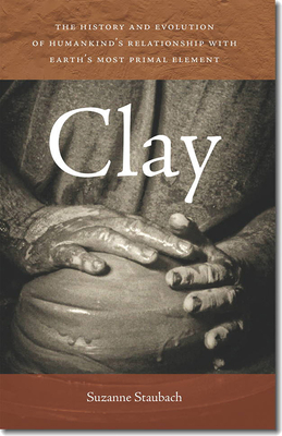 Clay: The History and Evolution of Humankind's Relationship with Earth's Most Primal Element Cover Image