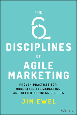 The Six Disciplines of Agile Marketing: Proven Practices for More Effective Marketing and Better Business Results Cover Image