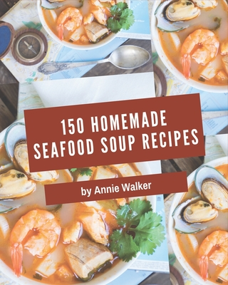 150 Homemade Seafood Soup Recipes: A Timeless Seafood Soup Cookbook Cover Image