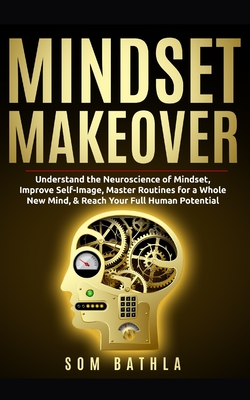 Mindset Makeover: Understand the Neuroscience of Mindset, Improve Self-Image, Master Routines for a Whole New Mind, & Reach your Full Hu Cover Image