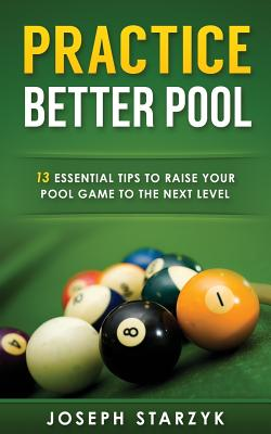 Practice Better Pool: 13 Essential Tips to Raise Your Pool Game to the Next Level Cover Image