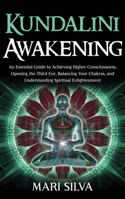 Kundalini Awakening: An Essential Guide to Achieving Higher Consciousness, Opening the Third Eye, Balancing Your Chakras, and Understanding Cover Image