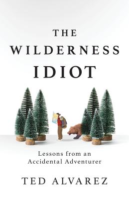 The Wilderness Idiot: Lessons from an Accidental Adventurer Cover Image