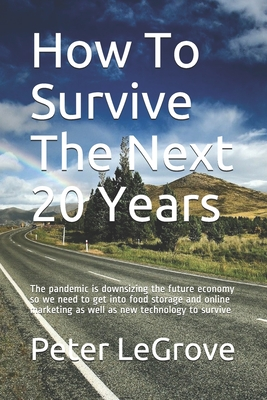 How To Survive The Next 20 Years: The pandemic is downsizing the future economy so we need to get into food storage and online marketing as well as ne Cover Image