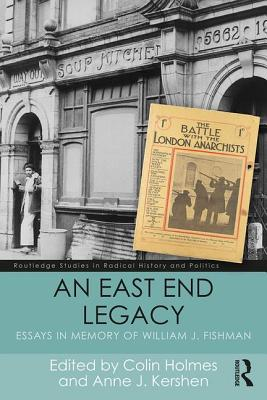 An East End Legacy: Essays in Memory of William J Fishman (Routledge Studies in Radical History and Politics) Cover Image