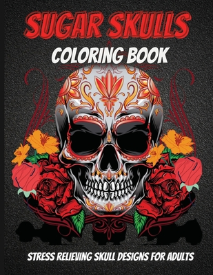 Sugar Skulls Coloring Book: An Adult Coloring Book Of Unique Skull Illustrations Cover Image