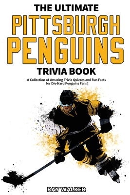 The Ultimate Pittsburgh Penguins Trivia Book: A Collection of Amazing Trivia Quizzes and Fun Facts for Die-Hard Penguins Fans! Cover Image