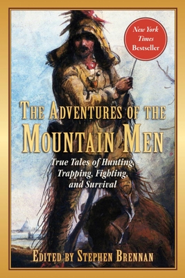 The Adventures of the Mountain Men: True Tales of Hunting, Trapping, Fighting, Adventure, and Survival Cover Image