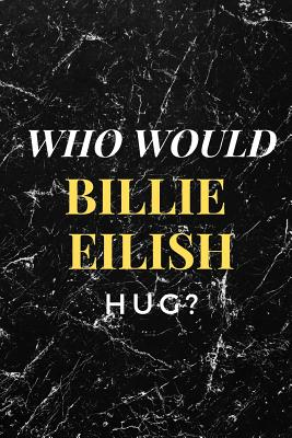 Who Would Billie Eilish Hug?: Amazing Notebook, Journal, Diary, Perfect for School (110 Pages, 6 X 9, Blank) Cover Image