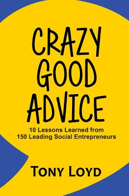 Crazy Good Advice: 10 Lessons Learned from 150 Leading Social Entrepreneurs Cover Image