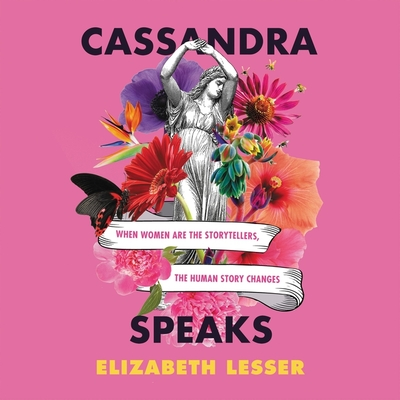 Cassandra Speaks: When Women Are the Storytellers, the Human Story Changes Cover Image