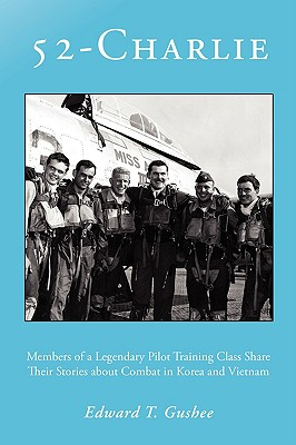52-Charlie: Members of a Legendary Pilot Training Class Share Their Stories about Combat in Korea and Vietnam Cover Image