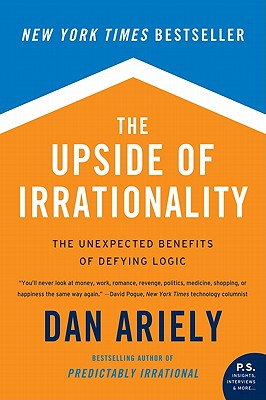 The Upside of Irrationality: The Unexpected Benefits of Defying Logic Cover Image