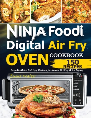 Ninja Foodi Digital Air Fry Oven Cookbook: 150 Easy-To-Make & Crispy Recipes For Indoor Grilling & Air Frying Cover Image