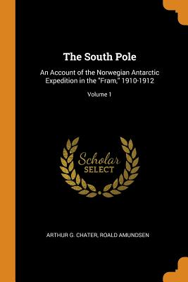 The South Pole: An Account of the Norwegian Antarctic Expedition in the Fram, 1910-1912; Volume 1 Cover Image