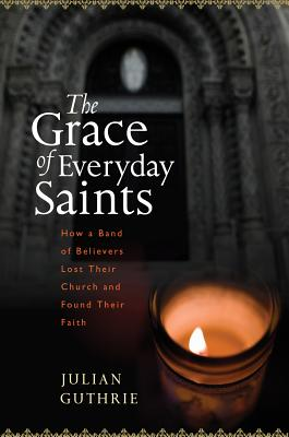 The Grace of Everyday Saints: How a Band of Believers Lost Their Church and Found Their Faith Cover Image