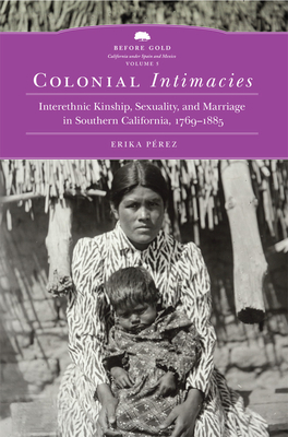Colonial Intimacies, 5: Interethnic Kinship, Sexuality, and Marriage in Southern California, 1769-1885 (Before Gold: California Under Spain and Mexico #5) Cover Image