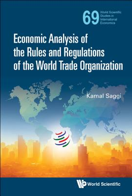 Economic Analysis of the Rules and Regulations of the World Trade Organization (World Scientific Studies in International Economics #69) Cover Image