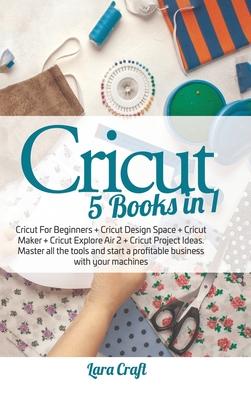 Cricut 5 Books in 1: Cricut For Beginners + Cricut Design Space + Cricut Maker + Cricut Explore Air 2 + Cricut Project Ideas. Master all th Cover Image