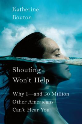 Shouting Won't Help: Why I--And 50 Million Other Americans--Can't Hear You Cover Image