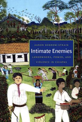 Intimate Enemies: Landowners, Power, and Violence in Chiapas Cover Image