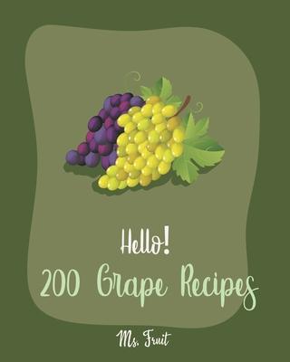 Hello! 200 Grape Recipes: Best Grape Cookbook Ever For Beginners [Citrus Cookbook, Jam And Jelly Cookbook, Summer Salads Book, Quinoa Salad Book Cover Image