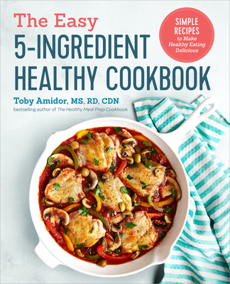 The Easy 5-Ingredient Healthy Cookbook: Simple Recipes to Make Healthy Eating Delicious Cover Image