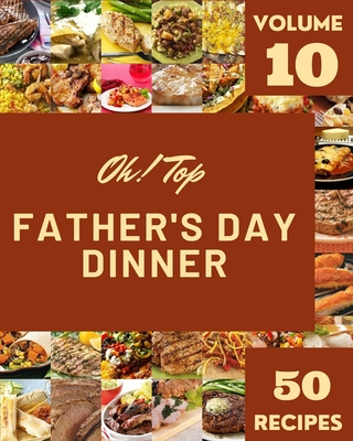 Oh! Top 50 Father's Day Dinner Recipes Volume 10: A Father's Day Dinner Cookbook for Your Gathering Cover Image