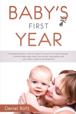 Baby's First Year: A Complete Guide on What to Expect From Your First Parenting Year - Including Baby Sleep, Baby Food Recipes, Baby Game Cover Image