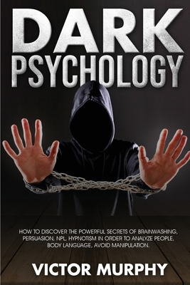 Dark Psychology: Discover How to Avoid Manipulation, the Powerful Secrets of Brainwashing, Persuasion, NPL, Hypnotism in Order to Analy Cover Image