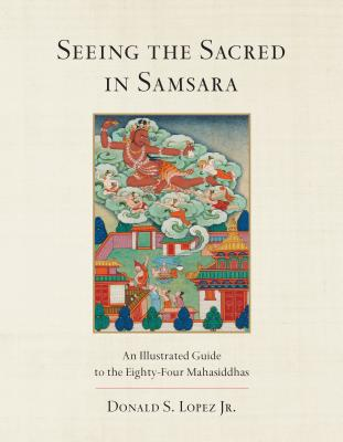 Seeing the Sacred in Samsara: An Illustrated Guide to the Eighty-Four Mahasiddhas Cover Image
