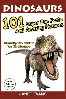 Dinosaurs: 101 Super Fun Facts And Amazing Pictures (Featuring The World's Top 16 Dinosaurs With Coloring Pages) Cover Image
