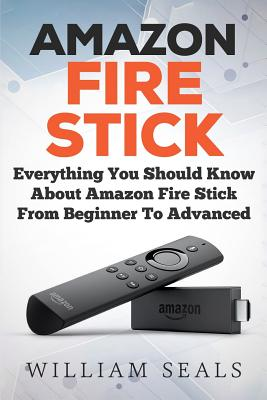 Amazon Fire Stick: Everything You Should Know About Amazon Fire Stick From Beginner To Advanced Cover Image