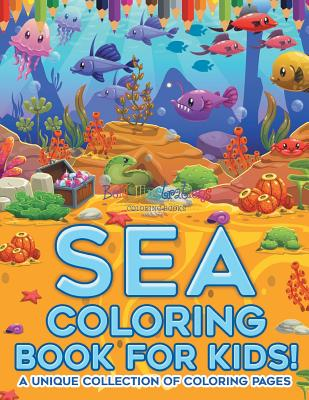 Sea Coloring Book For Kids! A Unique Collection Of Coloring Pages Cover Image