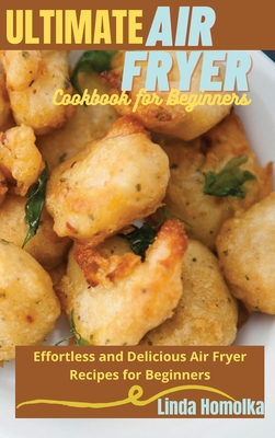 Ultimate Air Fryer Cookbook for Beginners: 1 ULTIMATE AIR FRYER COOKBOOK FOR BEGINNERS Effortless and Delicious Air Fryer Recipes for Beginners Cover Image
