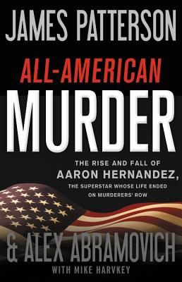 All-American Murder: The Rise and Fall of Aaron Hernandez, the Superstar Whose Life Ended on Murderers' Row (James Patterson True Crime) Cover Image